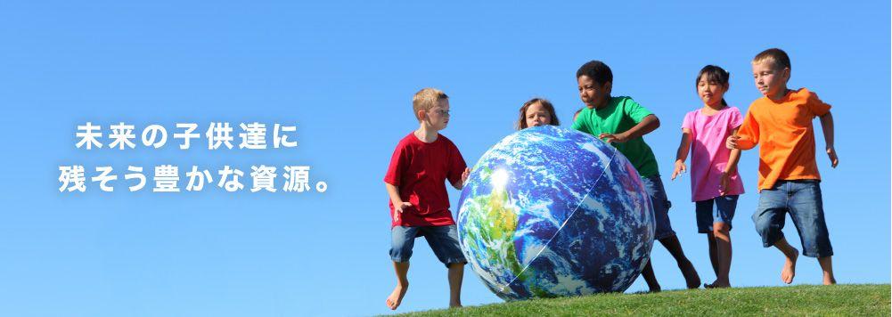 未来の子供達に残そう豊かな資源。